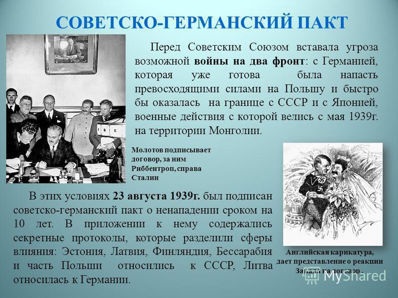 СОВЕТСКО-ГЕРМАНСКИЙ ПАКТ Перед Советским Союзом вставала угроза возможной войны на два фронт: с Германией, которая уже готова была напасть превосходящими силами на Польшу и быстро бы оказалась на границе с СССР и с Японией, военные действия с которой
