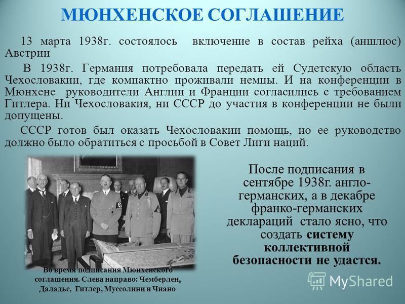 13 марта 1938 г. состоялось включение в состав рейха (аншлюс) Австрии В 1938 г. Германия потребовала передать ей Судетскую область Чехословакии, где компактно проживали немцы. И на конференции в Мюнхене руководители Англии и Франции согласились с тре