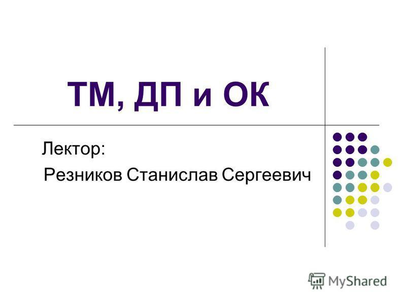 ТМ, ДП и ОК Лектор: Резников Станислав Сергеевич