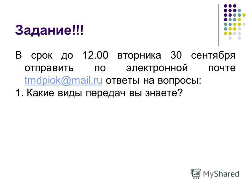 Задание!!! В срок до 12.00 вторника 30 сентября отправить по электронной почте tmdpiok@mail.ru ответы на вопросы: tmdpiok@mail.ru 1. Какие виды передач вы знаете?