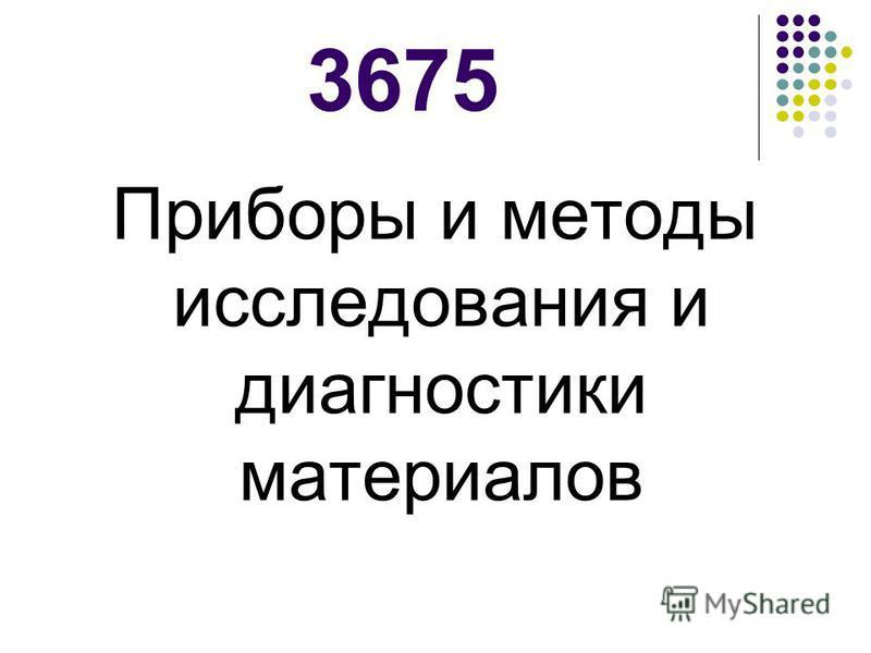 3675 Приборы и методы исследования и диагностики материалов