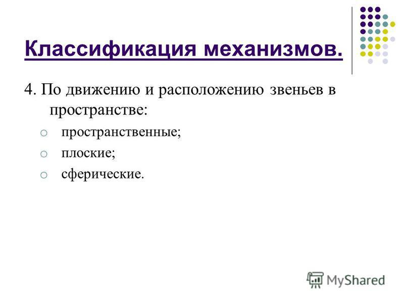 Классификация механизмов. 4. По движению и расположению звеньев в пространстве: o пространственные; o плоские; o сферические.