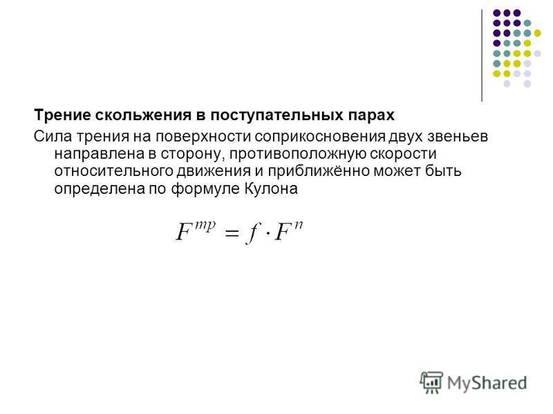 Трение скольжения в поступательных парах Сила трения на поверхности соприкосновения двух звеньев направлена в сторону, противоположную скорости относительного движения и приближённо может быть определена по формуле Кулона