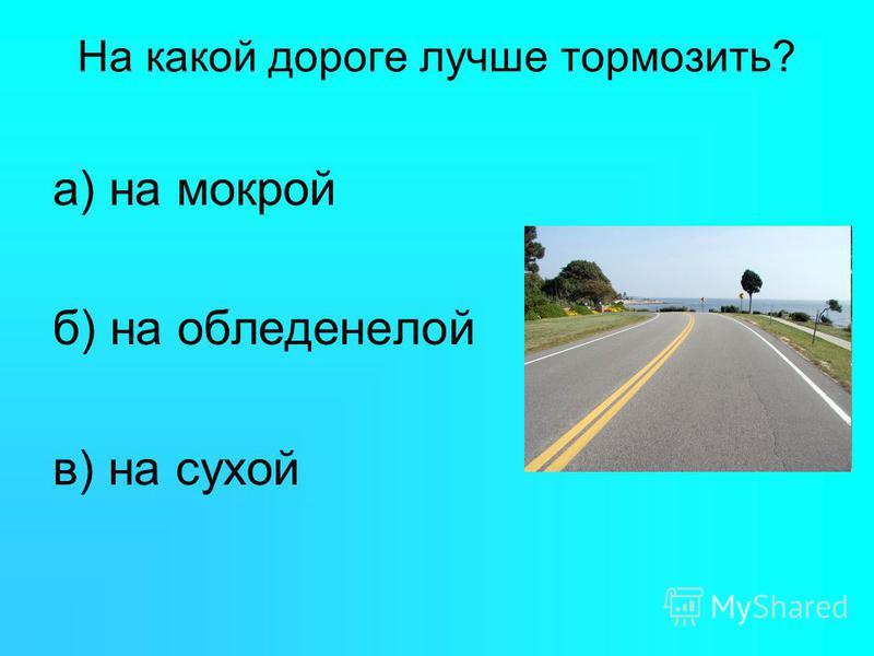 На какой дороге лучше тормозить? а) на мокрой б) на обледенелой в) на сухой