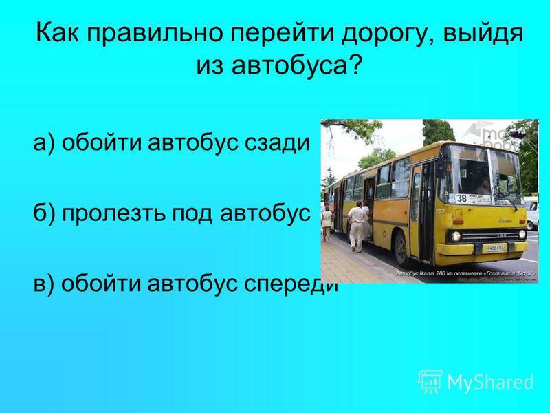 Как правильно перейти дорогу, выйдя из автобуса? а) обойти автобус сзади б) пролезть под автобус в) обойти автобус спереди