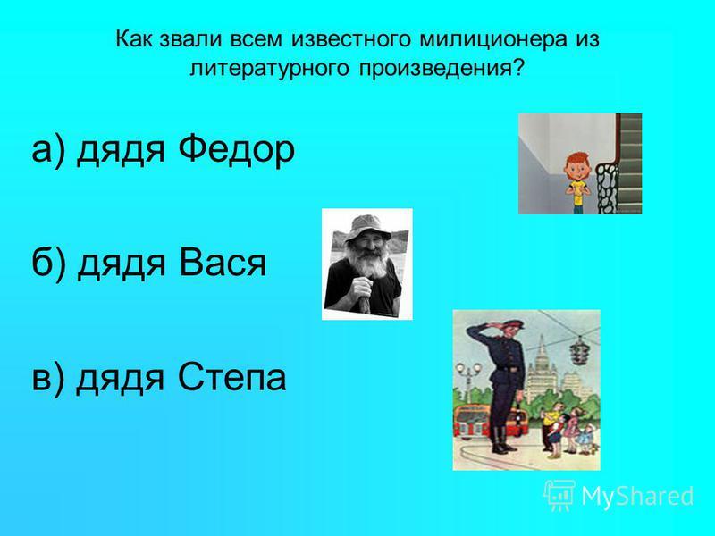 Как звали всем известного милиционера из литературного произведения? а) дядя Федор б) дядя Вася в) дядя Степа