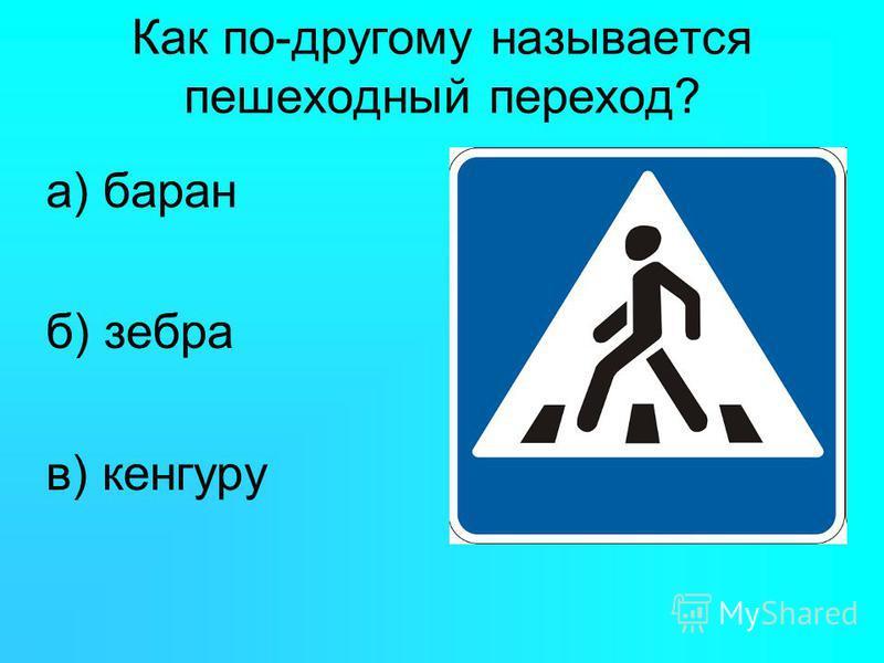 Как по-другому называется пешеходный переход? а) баран б) зебра в) кенгуру