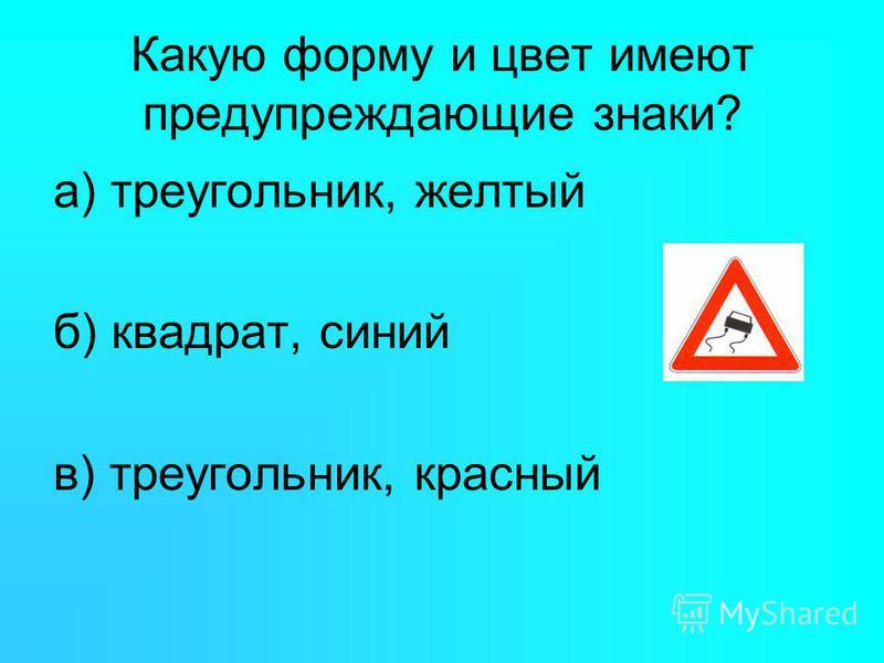 Какую форму и цвет имеют предупреждающие знаки? а) треугольник, желтый б) квадрат, синий в) треугольник, красный