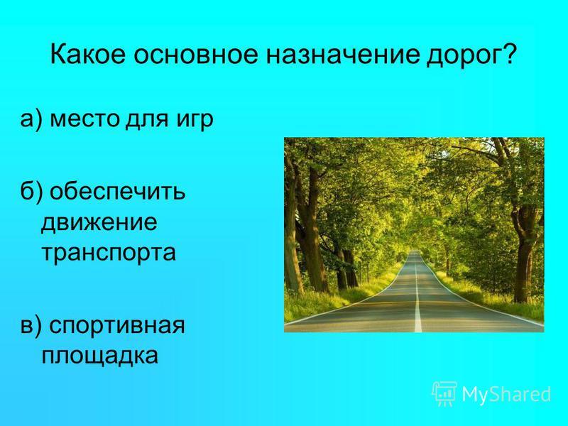 Какое основное назначение дорог? а) место для игр б) обеспечить движение транспорта в) спортивная площадка