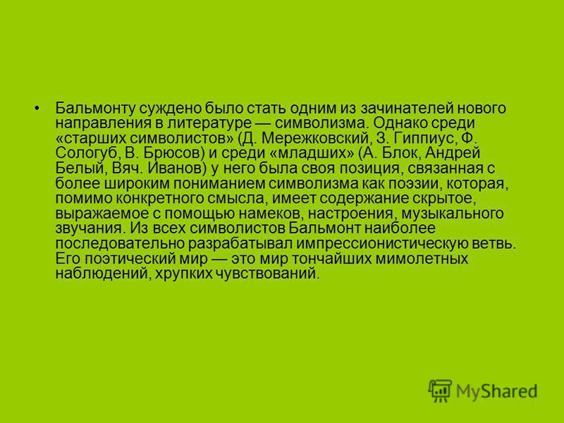 Бальмонту суждено было стать одним из зачинателей нового направления в литературе символизма. Однако среди «старших символистов» (Д. Мережковский, З. Гиппиус, Ф. Сологуб, В. Брюсов) и среди «младших» (А. Блок, Андрей Белый, Вяч. Иванов) у него была с