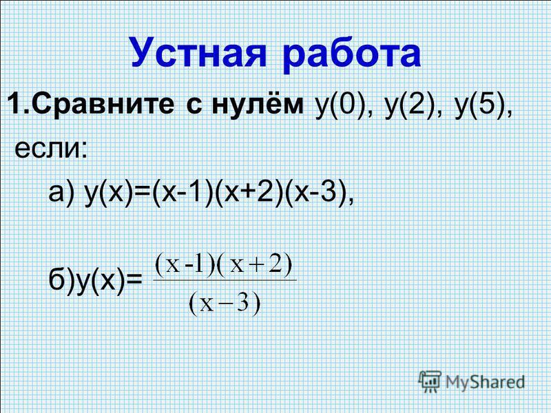 Устная работа 1. Сравните с нулём y(0), у(2), у(5), если: а) у(х)=(х-1)(х+2)(х-3), б)у(х)=