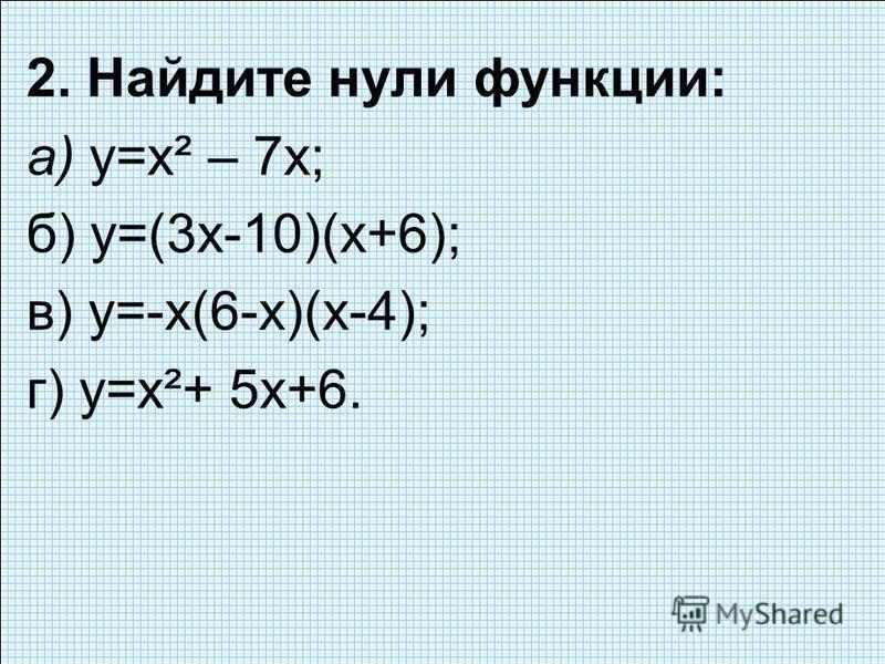 2. Найдите нули функции: а) у=х² – 7 х; б) у=(3 х-10)(х+6); в) у=-х(6-х)(х-4); г) у=х²+ 5 х+6.