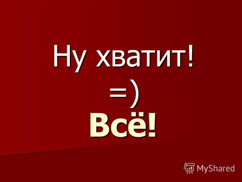 Всё! Ну хватит! =)