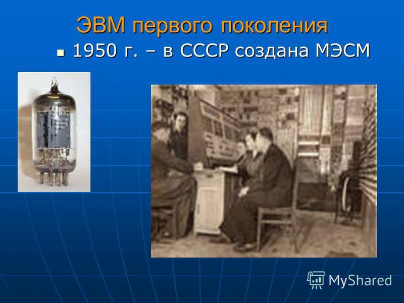 ЭВМ первого поколения 1950 г. – в СССР создана МЭСМ 1950 г. – в СССР создана МЭСМ
