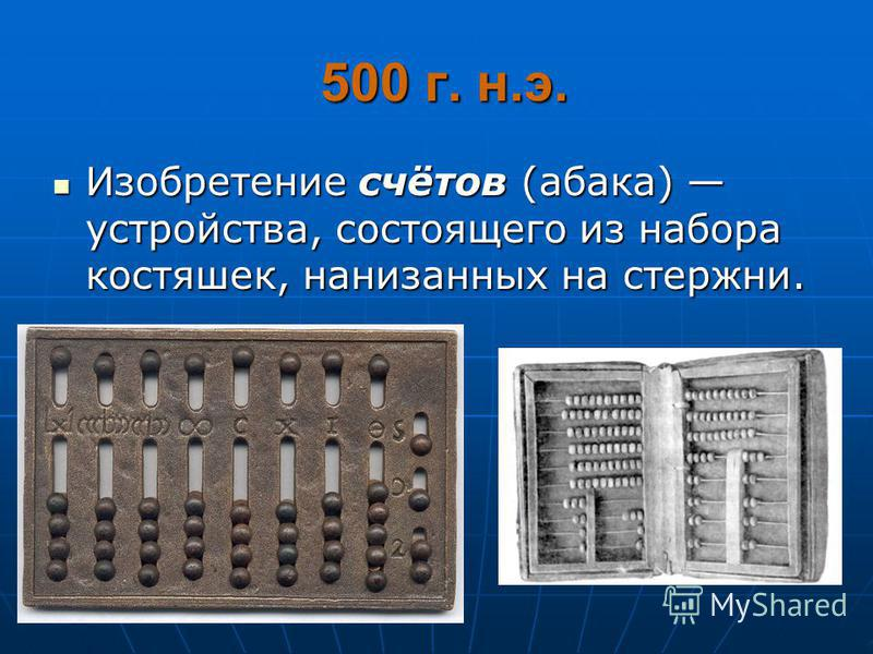 500 г. н.э. 500 г. н.э. Изобретение счётов (абака) устройства, состоящего из набора костяшек, нанизанных на стержни. Изобретение счётов (абака) устройства, состоящего из набора костяшек, нанизанных на стержни.