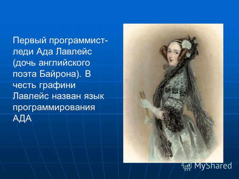 Первый программист- леди Ада Лавлейс (дочь английского поэта Байрона). В честь графини Лавлейс назван язык программирования АДА