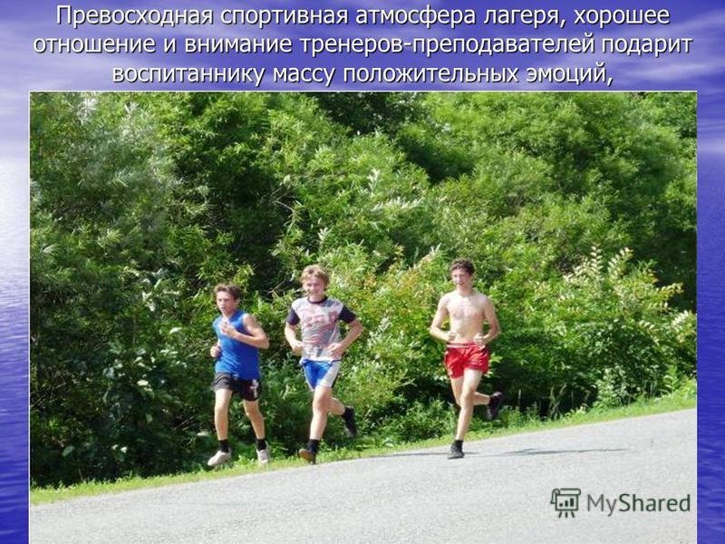Превосходная спортивная атмосфера лагеря, хорошее отношение и внимание тренеров-преподавателей подарит воспитаннику массу положительных эмоций,