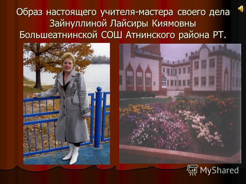 Образ настоящего учителя-мастера своего дела Зайнуллиной Лайсиры Киямовны Большеатнинской СОШ Атнинского района РТ.