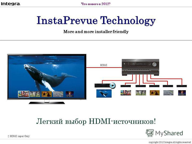copyright 2012 Integra All rights reserved HDMI input Only Легкий выбор HDMI-источников! HDMI InstaPrevue Technology More and more installer friendly Что нового в 2012?