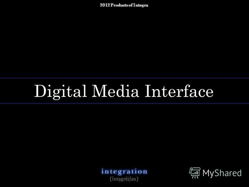 copyright 2012 Integra All rights reserved n. Digital Media Interface 2012 Products of Integra
