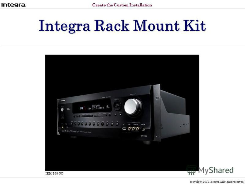 copyright 2012 Integra All rights reserved Integra Rack Mount Kit IRK-155-3C Create the Custom Installation