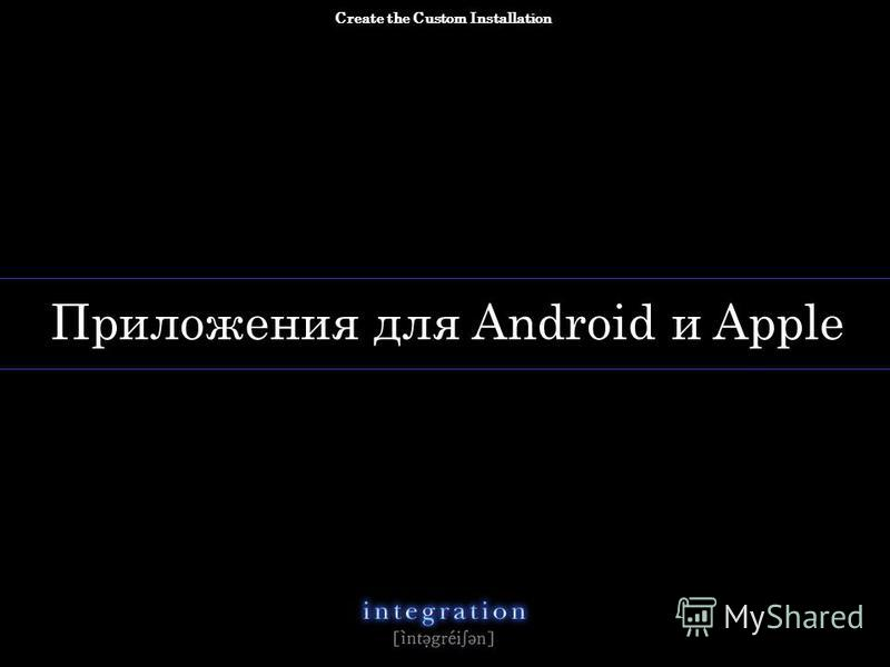 copyright 2012 Integra All rights reserved n. Приложения для Android и Apple Create the Custom Installation