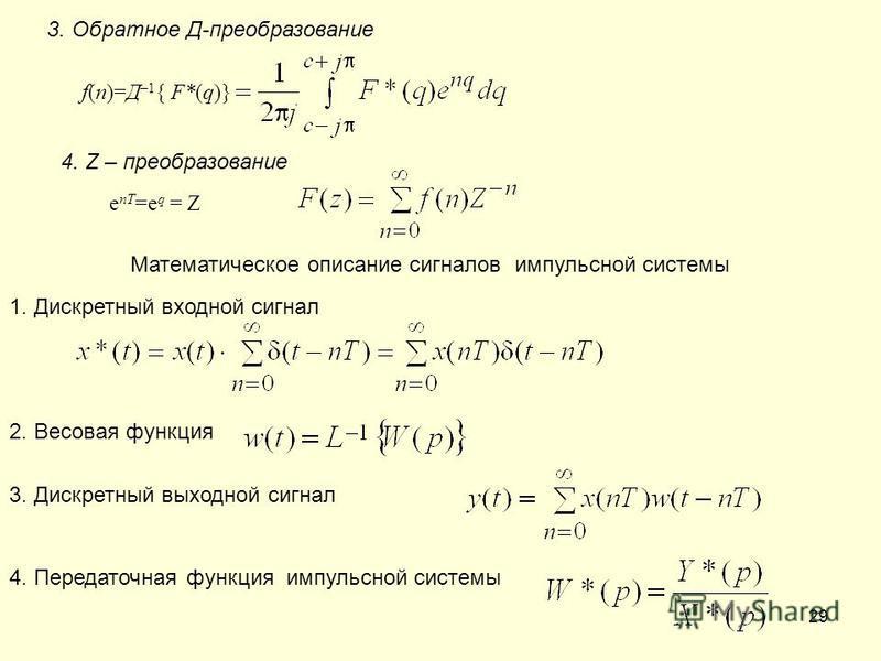 29 3. Обратное Д-преобразование f(n)=Д –1 { F*(q)} 4. Z – преобразование е nT =е q = Z Математическое описание сигналов импульсной системы 2. Весовая функция 1. Дискретный входной сигнал 3. Дискретный выходной сигнал 4. Передаточная функция импульсно