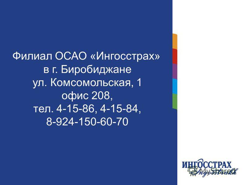 11 Филиал ОСАО «Ингосстрах» в г. Биробиджане ул. Комсомольская, 1 офис 208, тел. 4-15-86, 4-15-84, 8-924-150-60-70