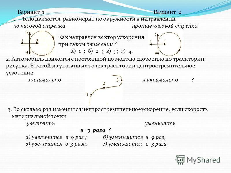 Вариант 1 Вариант 2 1. Тело движется равномерно по окружности в направлении по часовой стрелки против часовой стрелки Как направлен вектор ускорения при таком движении ? а) 1 ; б) 2 ; в) 3 ; г) 4. 2. Автомобиль движется с постоянной по модулю скорост