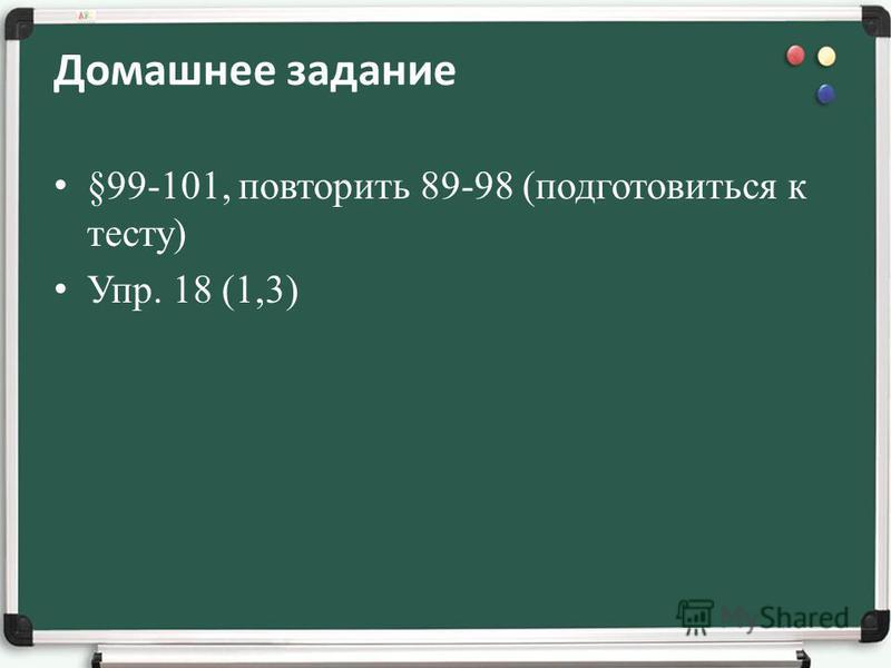 Домашнее задание §99-101, повторить 89-98 (подготовиться к тесту) Упр. 18 (1,3)