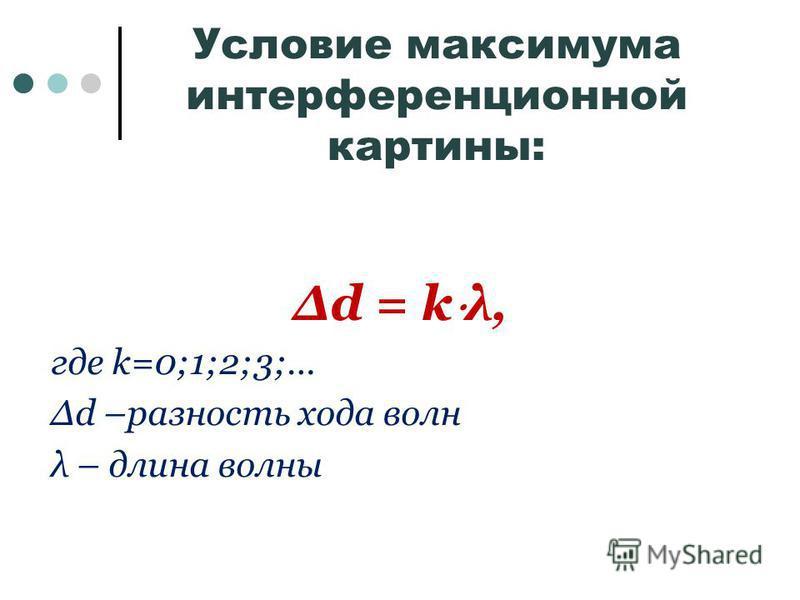 Условие максимума интерференционной картины: Δd = k λ, где k=0;1;2;3;… Δd –разность хода волн λ – длина волны