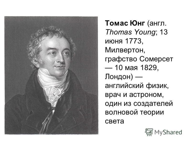 Томас Юнг (англ. Thomas Young; 13 июня 1773, Милвертон, графство Сомерсет 10 мая 1829, Лондон) английский физик, врач и астроном, один из создателей волновой теории света