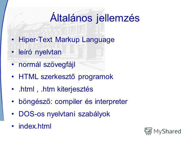 Általános jellemzés Hiper-Text Markup Language leíró nyelvtan normál szövegfájl HTML szerkesztő programok.html,.htm kiterjesztés böngésző: compiler és interpreter DOS-os nyelvtani szabályok index.html