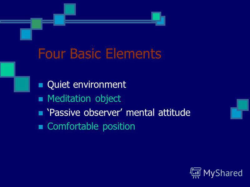 Four Basic Elements Quiet environment Meditation object Passive observer mental attitude Comfortable position