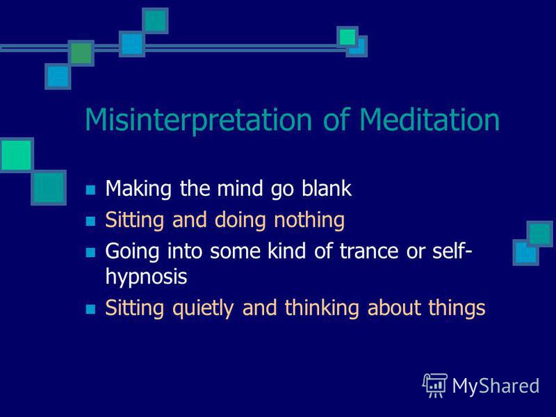 Misinterpretation of Meditation Making the mind go blank Sitting and doing nothing Going into some kind of trance or self- hypnosis Sitting quietly and thinking about things