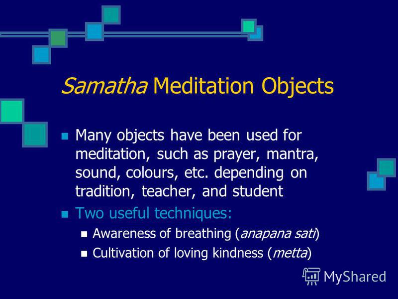 Samatha Meditation Objects Many objects have been used for meditation, such as prayer, mantra, sound, colours, etc. depending on tradition, teacher, and student Two useful techniques: Awareness of breathing (anapana sati) Cultivation of loving kindne