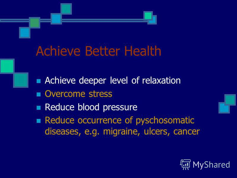 Achieve Better Health Achieve deeper level of relaxation Overcome stress Reduce blood pressure Reduce occurrence of pyschosomatic diseases, e.g. migraine, ulcers, cancer
