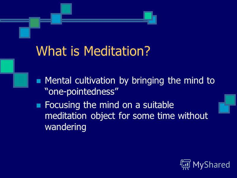 What is Meditation? Mental cultivation by bringing the mind to one-pointedness Focusing the mind on a suitable meditation object for some time without wandering