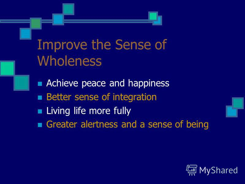 Improve the Sense of Wholeness Achieve peace and happiness Better sense of integration Living life more fully Greater alertness and a sense of being
