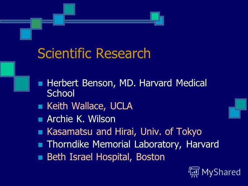 Scientific Research Herbert Benson, MD. Harvard Medical School Keith Wallace, UCLA Archie K. Wilson Kasamatsu and Hirai, Univ. of Tokyo Thorndike Memorial Laboratory, Harvard Beth Israel Hospital, Boston