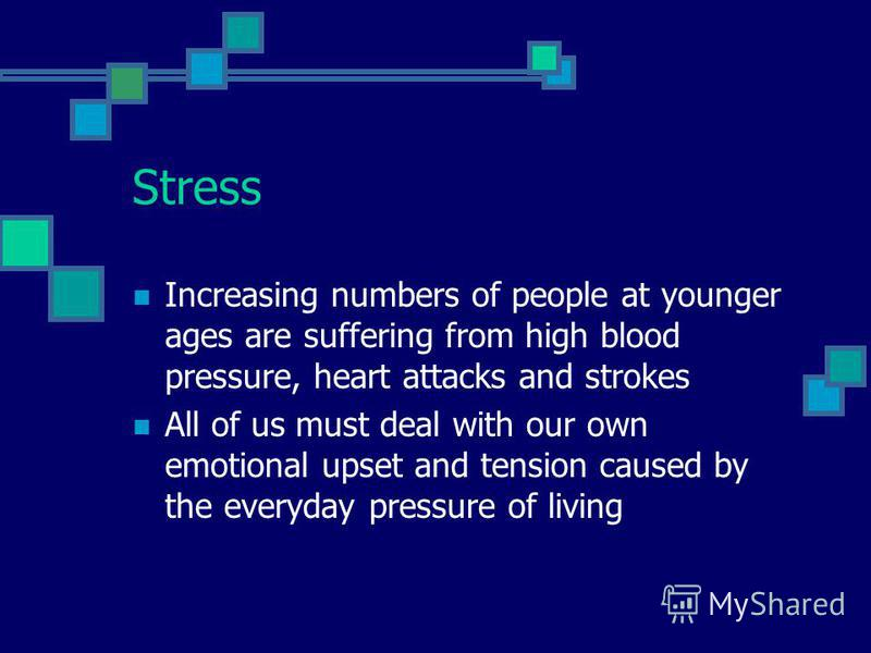 Stress Increasing numbers of people at younger ages are suffering from high blood pressure, heart attacks and strokes All of us must deal with our own emotional upset and tension caused by the everyday pressure of living