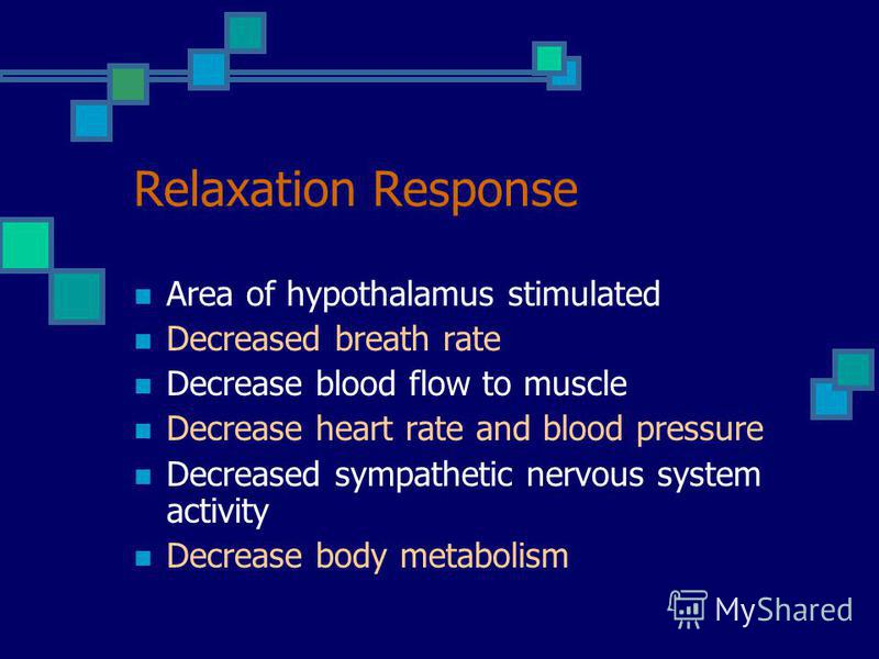 Relaxation Response Area of hypothalamus stimulated Decreased breath rate Decrease blood flow to muscle Decrease heart rate and blood pressure Decreased sympathetic nervous system activity Decrease body metabolism