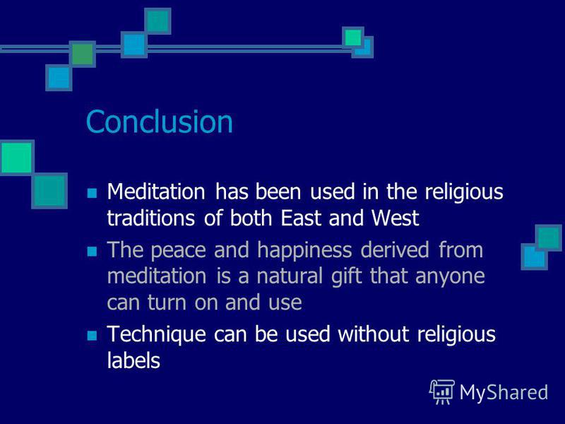 Conclusion Meditation has been used in the religious traditions of both East and West The peace and happiness derived from meditation is a natural gift that anyone can turn on and use Technique can be used without religious labels