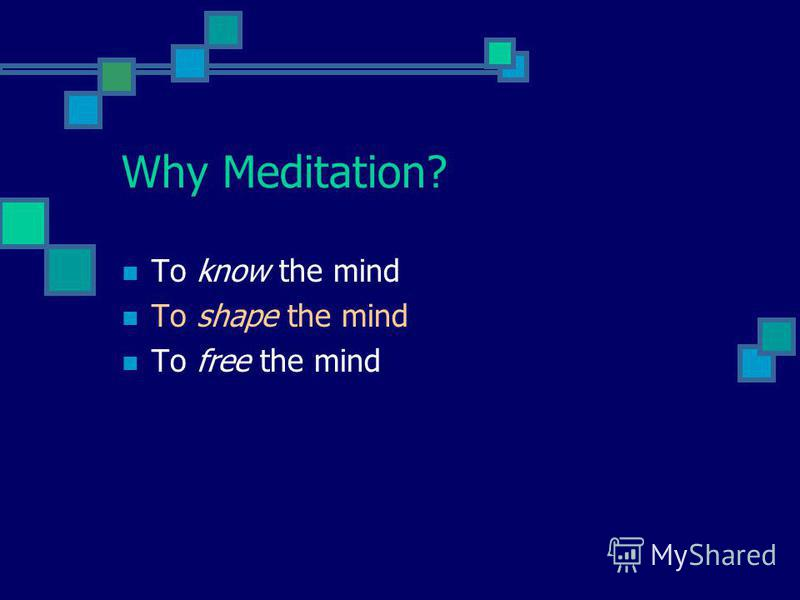 Why Meditation? To know the mind To shape the mind To free the mind