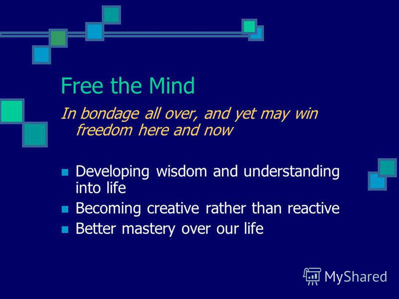 Free the Mind In bondage all over, and yet may win freedom here and now Developing wisdom and understanding into life Becoming creative rather than reactive Better mastery over our life