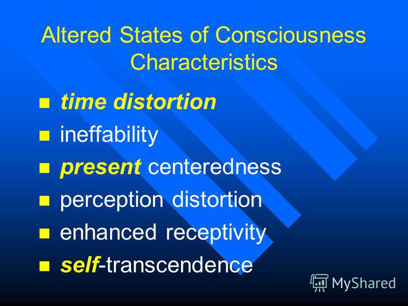 Altered States of Consciousness Characteristics n time distortion n ineffability n present centeredness n perception distortion n enhanced receptivity n self-transcendence