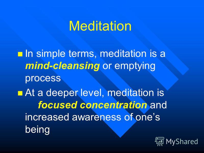 Meditation n In simple terms, meditation is a mind-cleansing or emptying process n At a deeper level, meditation is focused concentration and increased awareness of ones being
