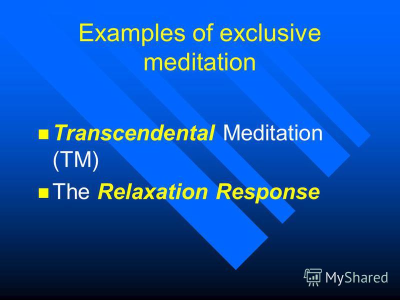 Examples of exclusive meditation n Transcendental Meditation (TM) n The Relaxation Response