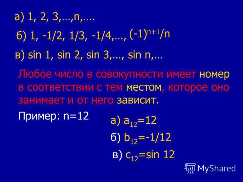 а) 1, 2, 3,…,n,…. б) 1, -1/2, 1/3, -1/4,…, (-1) n+1 /n в) sin 1, sin 2, sin 3,…, sin n,… Любое число в совокупности имеет номер в соответствии с тем местом, которое оно занимает и от него зависит. Пример: n=12 а) a 12 =12 б) b 12 =-1/12 в) c 12 =sin