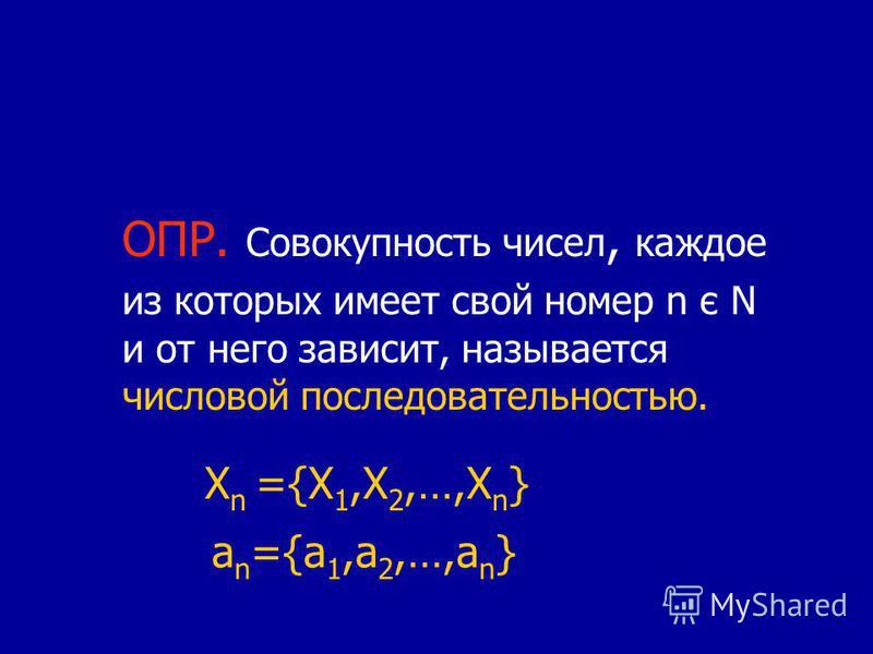 ОПР. Совокупность чисел, каждое из которых имеет свой номер n є N и от него зависит, называется числовой последовательностью. X n ={X 1,X 2,…,X n } a n ={a 1,a 2,…,a n }